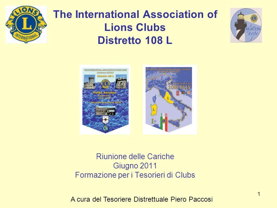 1 The International Association of Lions Clubs Distretto 108 L Riunione delle Cariche Giugno 2011 Formazione per i Tesorieri di Clubs A cura del Tesor