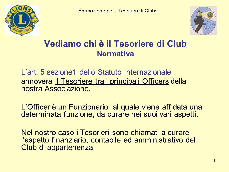 4 Formazione per i Tesorieri di Clubs Vediamo chi è il Tesoriere di Club Normativa Lart. 5 sezione1 dello Statuto Internazionale annovera il Tesoriere