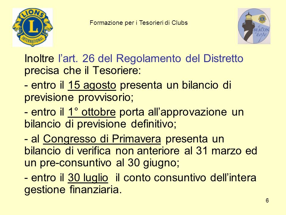 6 Inoltre lart. 26 del Regolamento del Distretto precisa che il Tesoriere: - entro il 15 agosto presenta un bilancio di previsione provvisorio; - entr