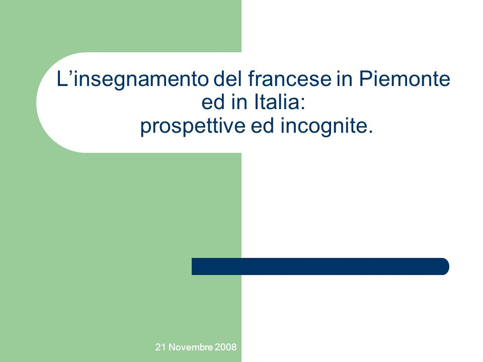 21 Novembre 2008 Linsegnamento del francese in Piemonte ed in Italia: prospettive ed incognite.