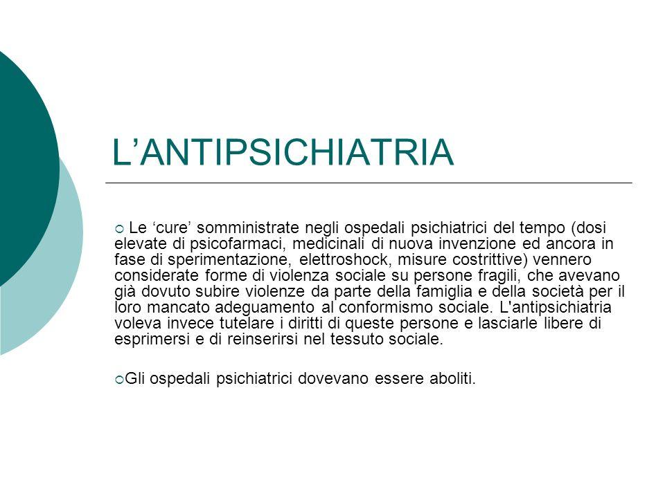 LANTIPSICHIATRIA Le cure somministrate negli ospedali psichiatrici del tempo (dosi elevate di psicofarmaci, medicinali di nuova invenzione ed ancora i