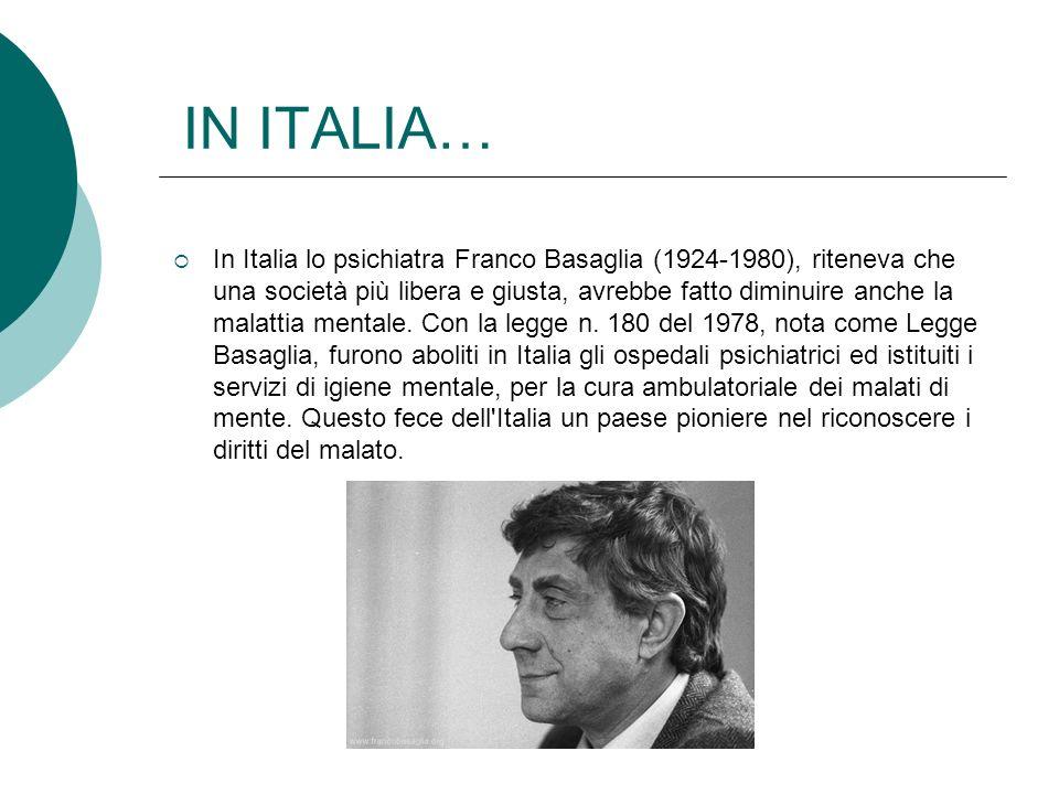 IN ITALIA… In Italia lo psichiatra Franco Basaglia (1924-1980), riteneva che una società più libera e giusta, avrebbe fatto diminuire anche la malatti
