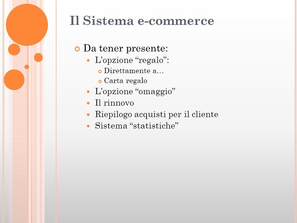 Il Sistema e-commerce Da tener presente: Lopzione regalo: Direttamente a… Carta regalo Lopzione omaggio Il rinnovo Riepilogo acquisti per il cliente Sistema statistiche