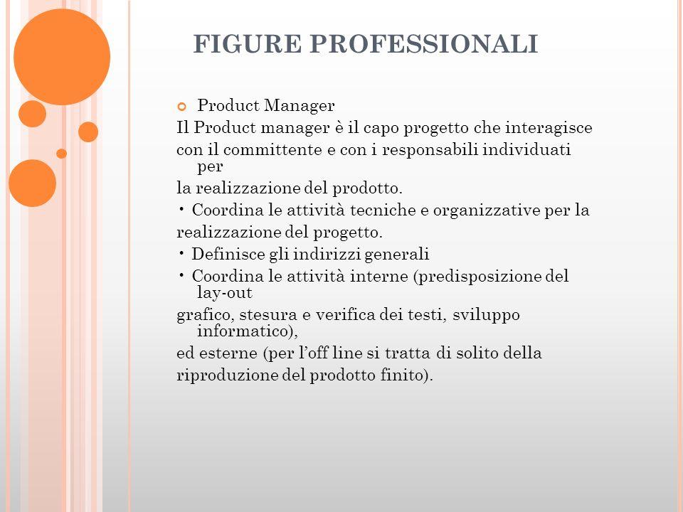 FIGURE PROFESSIONALI Product Manager Il Product manager è il capo progetto che interagisce con il committente e con i responsabili individuati per la realizzazione del prodotto.