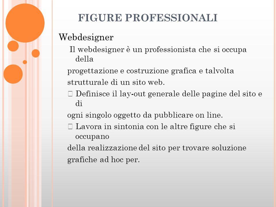FIGURE PROFESSIONALI Webdesigner Il webdesigner è un professionista che si occupa della progettazione e costruzione grafica e talvolta strutturale di un sito web.