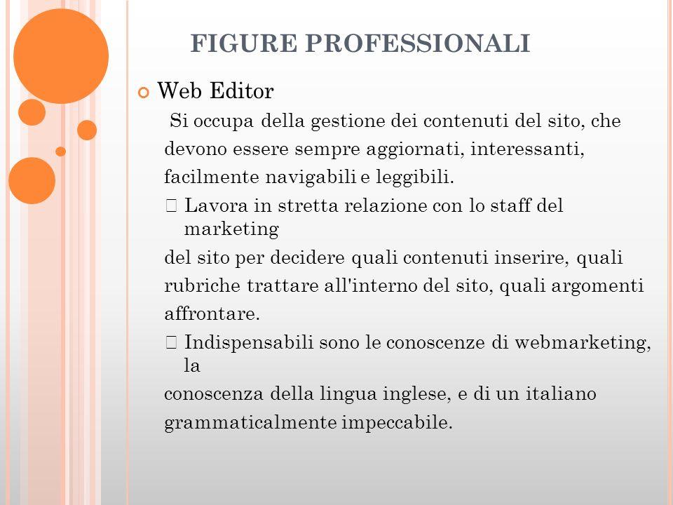 FIGURE PROFESSIONALI Web Editor Si occupa della gestione dei contenuti del sito, che devono essere sempre aggiornati, interessanti, facilmente navigabili e leggibili.