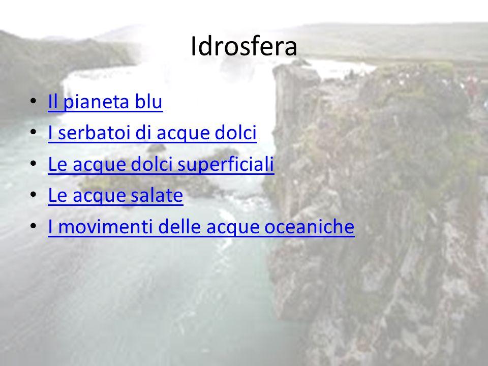 Idrosfera Il pianeta blu I serbatoi di acque dolci Le acque dolci superficiali Le acque salate I movimenti delle acque oceaniche