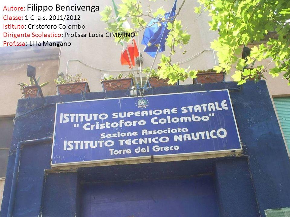 Autore: Filippo Bencivenga Classe: 1 C a.s. 2011/2012 Istituto: Cristoforo Colombo Dirigente Scolastico: Prof.ssa Lucia CIMMINO Prof.ssa: Lilla Mangan