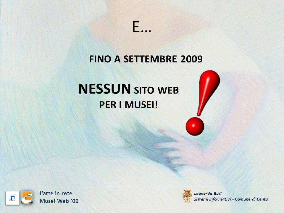 I SOLITI PROBLEMI 6 Leonardo Busi Sistemi Informativi - Comune di Cento Larte in rete Musei Web 09 MANCANO LE COMPETENZE MANCA TEMPO MANCANO I SOLDI E UN PROBLEMA INFORMATICO (!)