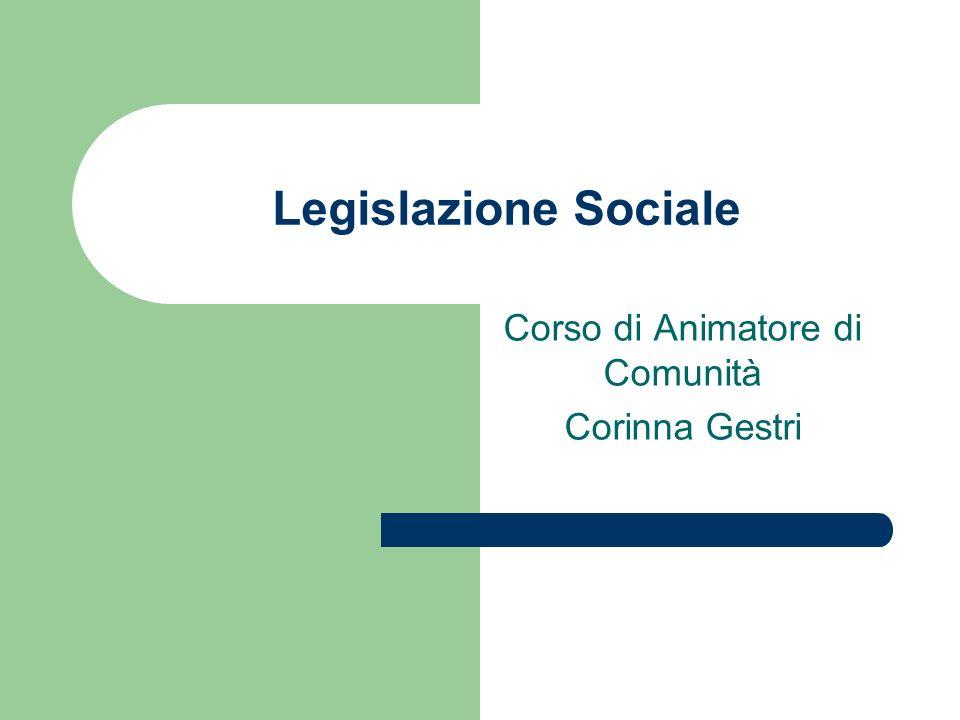 Legislazione Sociale Corso di Animatore di Comunità Corinna Gestri