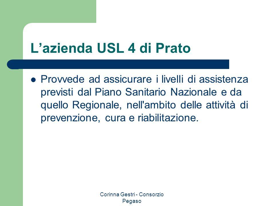 Corinna Gestri - Consorzio Pegaso Lazienda USL 4 di Prato Provvede ad assicurare i livelli di assistenza previsti dal Piano Sanitario Nazionale e da q