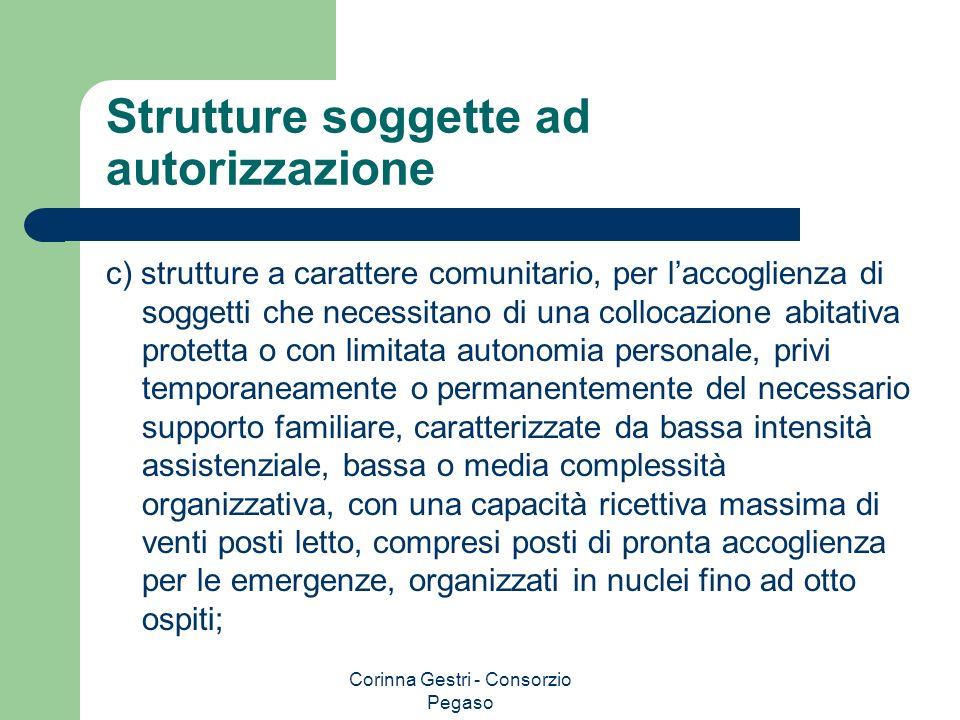 Corinna Gestri - Consorzio Pegaso Strutture soggette ad autorizzazione c) strutture a carattere comunitario, per laccoglienza di soggetti che necessit
