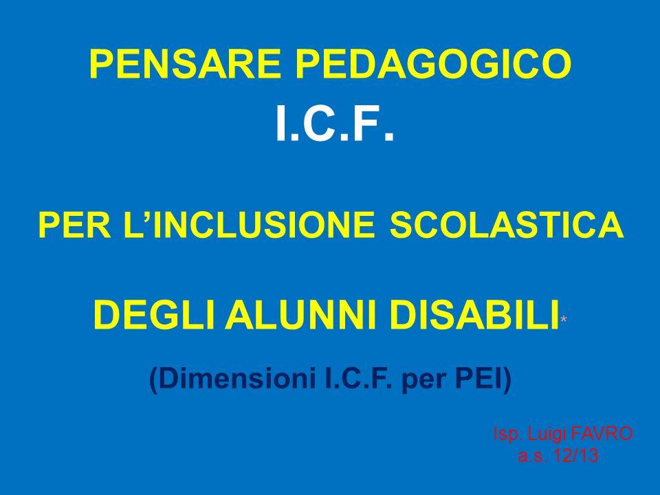PENSARE PEDAGOGICO I.C.F. PER LINCLUSIONE SCOLASTICA DEGLI ALUNNI DISABILI * (Dimensioni I.C.F. per PEI) Isp. Luigi FAVRO a.s. 12/13