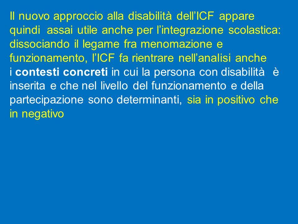 Il nuovo approccio alla disabilità dellICF appare quindi assai utile anche per lintegrazione scolastica: dissociando il legame fra menomazione e funzi