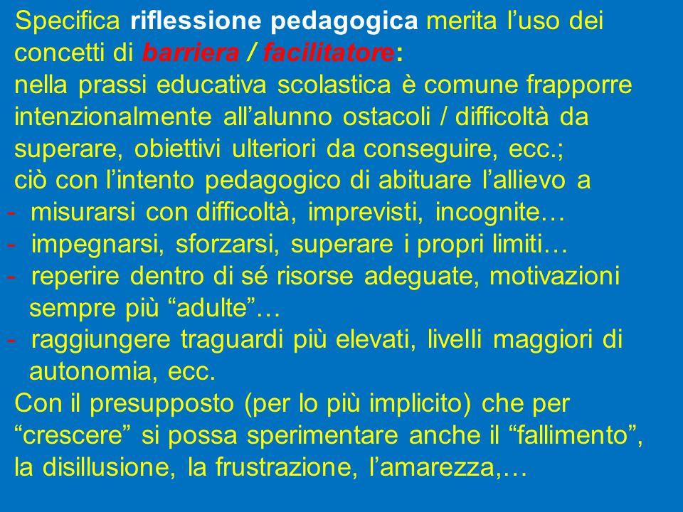 Specifica riflessione pedagogica merita luso dei concetti di barriera / facilitatore: nella prassi educativa scolastica è comune frapporre intenzional