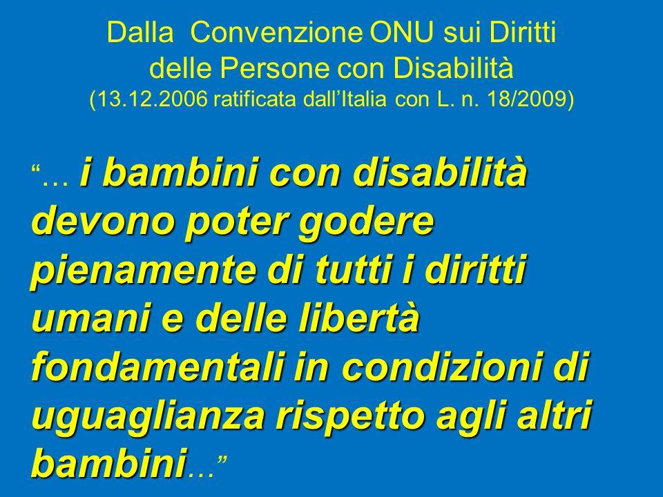Dalla Convenzione ONU sui Diritti delle Persone con Disabilità (13.12.2006 ratificata dallItalia con L. n. 18/2009) i bambini con disabilità … i bambi