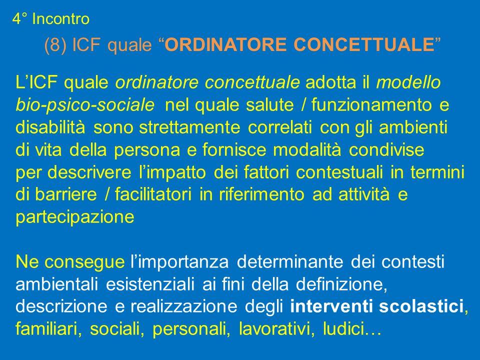 4° Incontro (8) ICF quale ORDINATORE CONCETTUALE LICF quale ordinatore concettuale adotta il modello bio-psico-sociale nel quale salute / funzionament