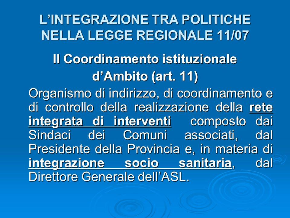 LINTEGRAZIONE TRA POLITICHE NELLA LEGGE REGIONALE 11/07 Il Coordinamento istituzionale dAmbito (art. 11) Organismo di indirizzo, di coordinamento e di