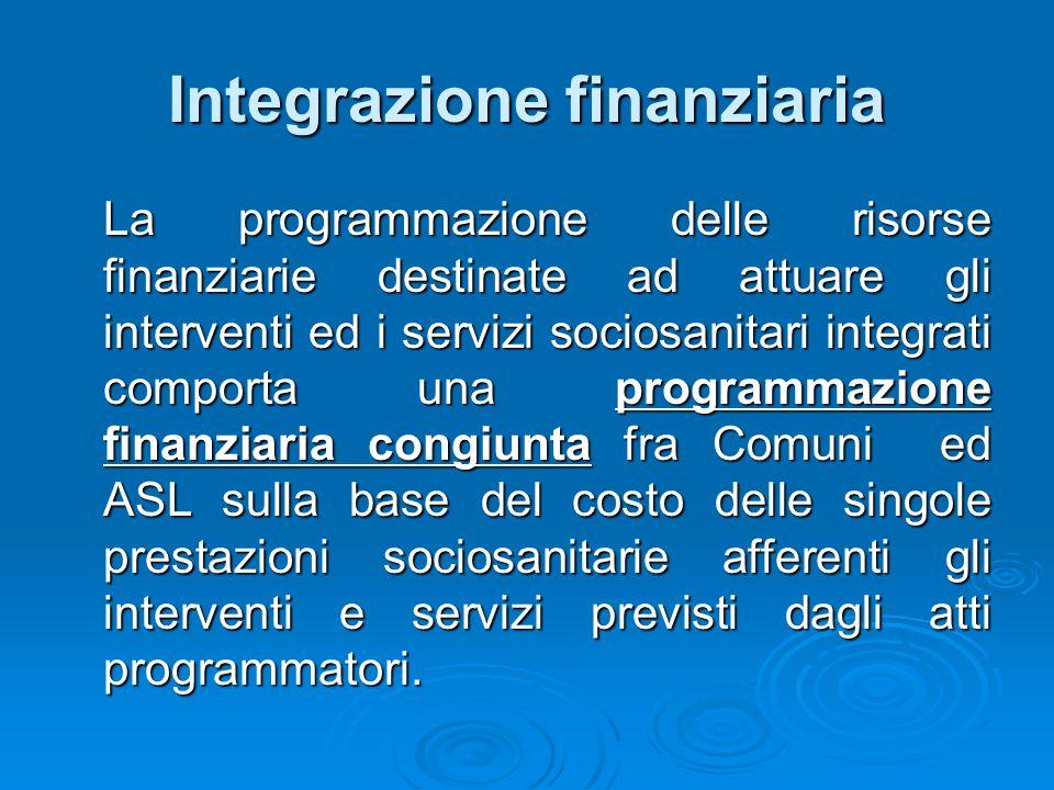 Integrazione finanziaria La programmazione delle risorse finanziarie destinate ad attuare gli interventi ed i servizi sociosanitari integrati comporta