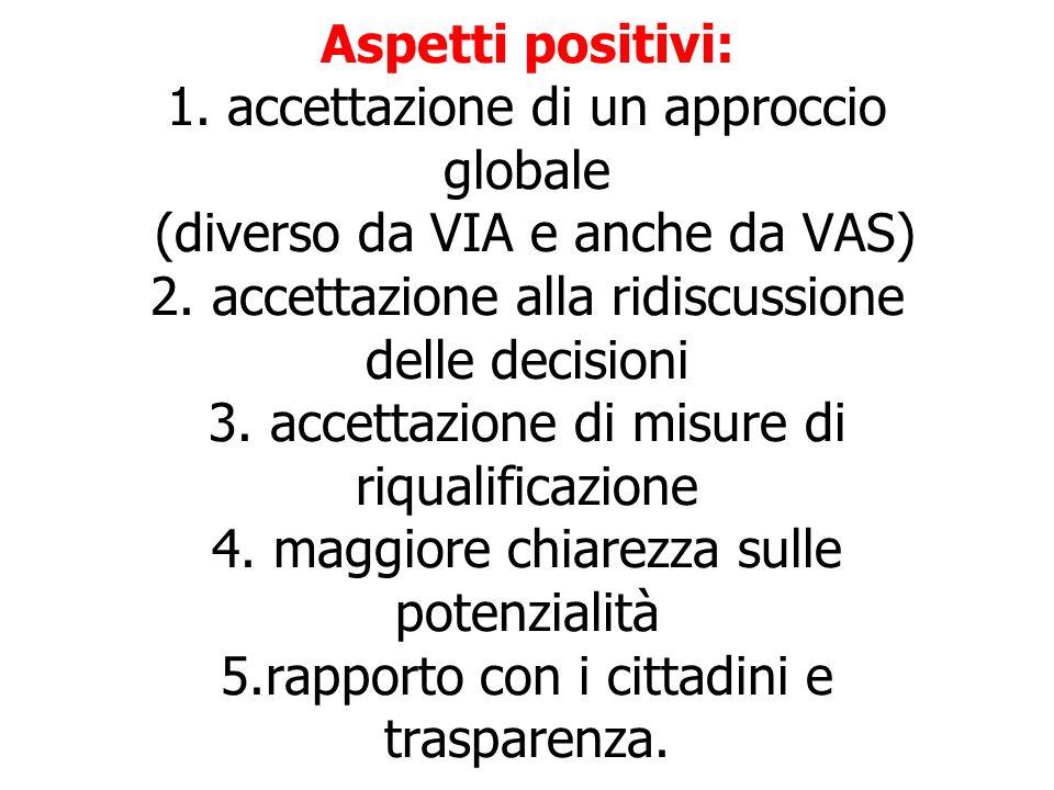 Aspetti positivi: 1. accettazione di un approccio globale (diverso da VIA e anche da VAS) 2. accettazione alla ridiscussione delle decisioni 3. accett