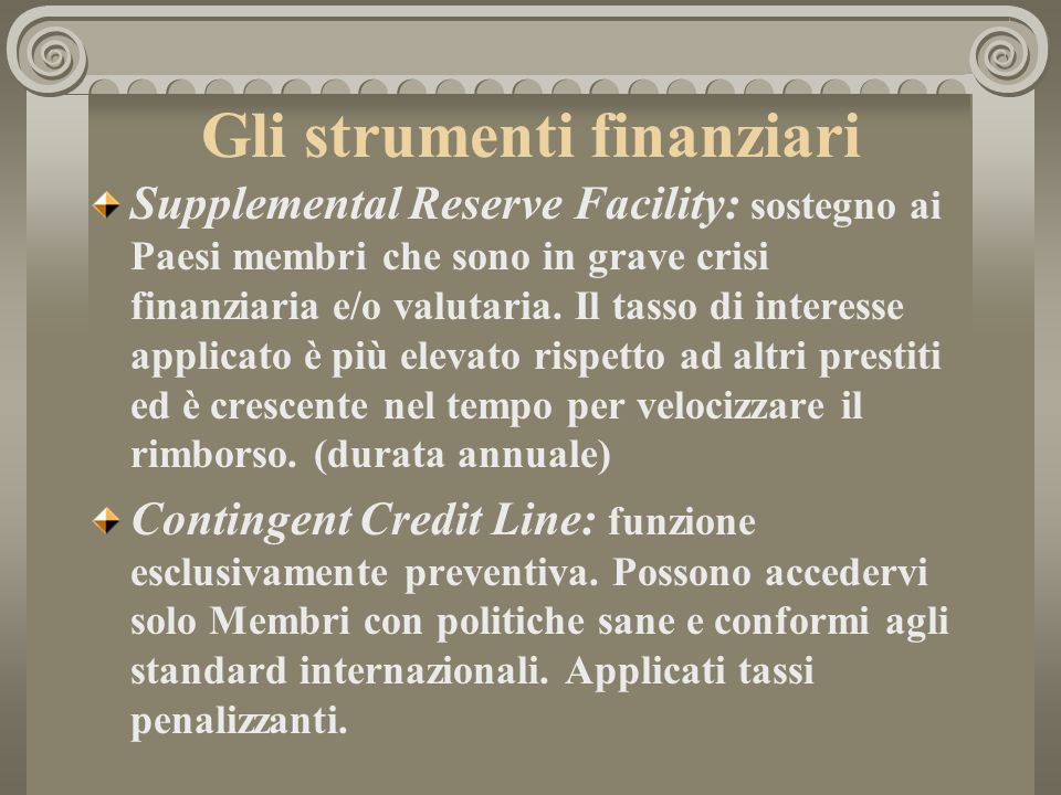 Gli strumenti finanziari Supplemental Reserve Facility: sostegno ai Paesi membri che sono in grave crisi finanziaria e/o valutaria.
