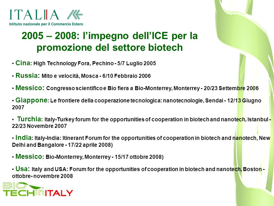 2005 – 2008: limpegno dellICE per la promozione del settore biotech Cina : High Technology Fora, Pechino - 5/7 Luglio 2005 Russia: Mito e velocità, Mosca - 6/10 Febbraio 2006 Messico: Congresso scientifico e Bio fiera a Bio-Monterrey, Monterrey - 20/23 Settembre 2006 Giappone : Le frontiere della cooperazione tecnologica: nanotecnologie, Sendai - 12/13 Giugno 2007 Turchia : Italy-Turkey forum for the opportunities of cooperation in biotech and nanotech, Istanbul - 22/23 Novembre 2007 India : Italy-India: Itinerant Forum for the opportunities of cooperation in biotech and nanotech, New Delhi and Bangalore - 17/22 aprile 2008) Messico : Bio-Monterrey, Monterrey - 15/17 ottobre 2008) Usa: Italy and USA: Forum for the opportunities of cooperation in biotech and nanotech, Boston - ottobre- novembre 2008