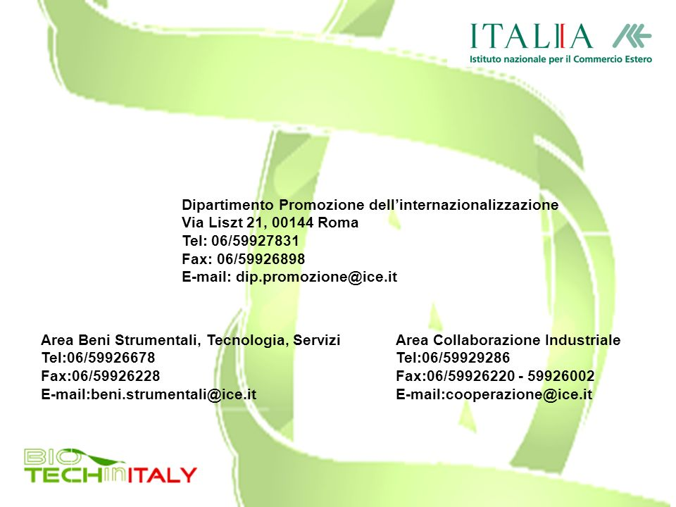 Dipartimento Promozione dellinternazionalizzazione Via Liszt 21, 00144 Roma Tel: 06/59927831 Fax: 06/59926898 E-mail: dip.promozione@ice.it Area Beni Strumentali, Tecnologia, Servizi Tel:06/59926678 Fax:06/59926228 E-mail:beni.strumentali@ice.it Area Collaborazione Industriale Tel:06/59929286 Fax:06/59926220 - 59926002 E-mail:cooperazione@ice.it