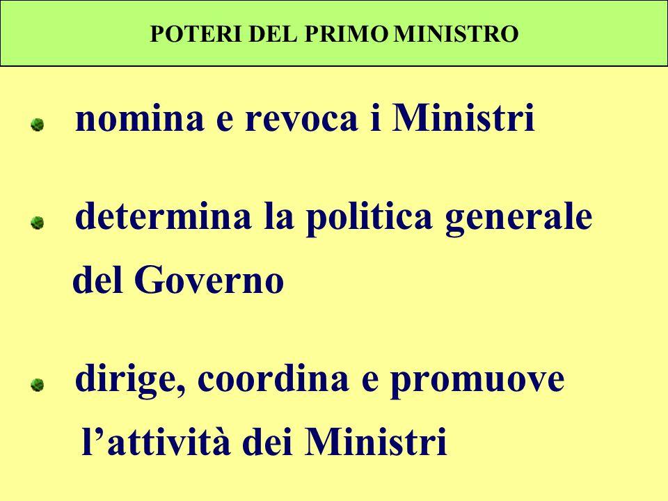 POTERI DEL PRIMO MINISTRO nomina e revoca i Ministri determina la politica generale del Governo dirige, coordina e promuove lattività dei Ministri