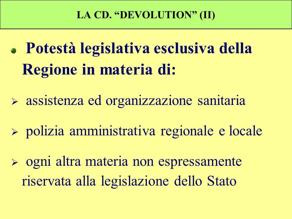 LA CD. DEVOLUTION (II) Potestà legislativa esclusiva della Regione in materia di: assistenza ed organizzazione sanitaria polizia amministrativa region