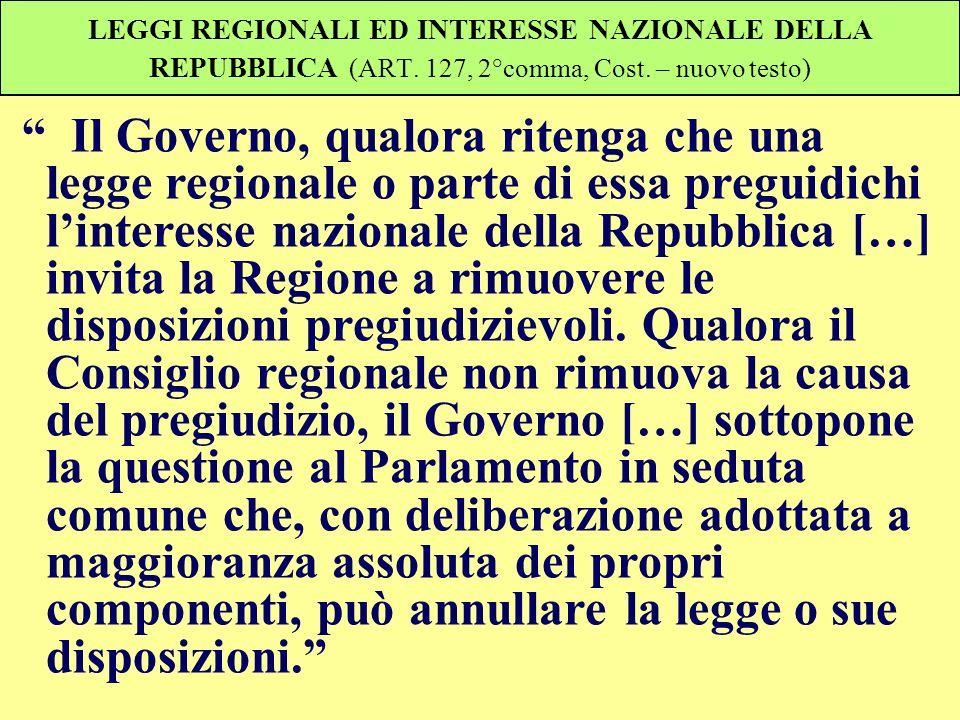 LEGGI REGIONALI ED INTERESSE NAZIONALE DELLA REPUBBLICA (ART. 127, 2°comma, Cost. – nuovo testo) Il Governo, qualora ritenga che una legge regionale o