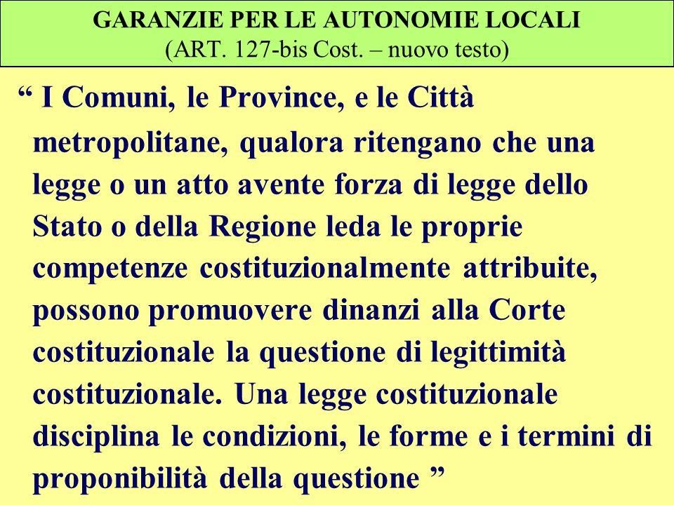 GARANZIE PER LE AUTONOMIE LOCALI (ART. 127-bis Cost. – nuovo testo) I Comuni, le Province, e le Città metropolitane, qualora ritengano che una legge o