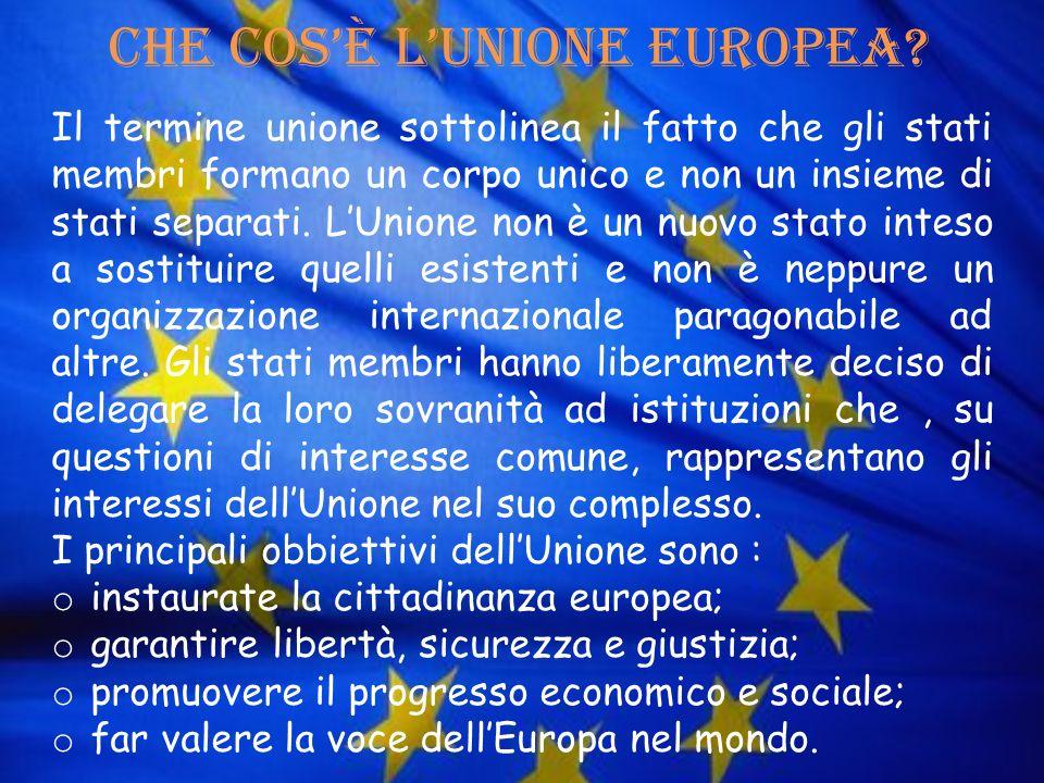 Che cosè lUnione Europea? Il termine unione sottolinea il fatto che gli stati membri formano un corpo unico e non un insieme di stati separati. LUnion