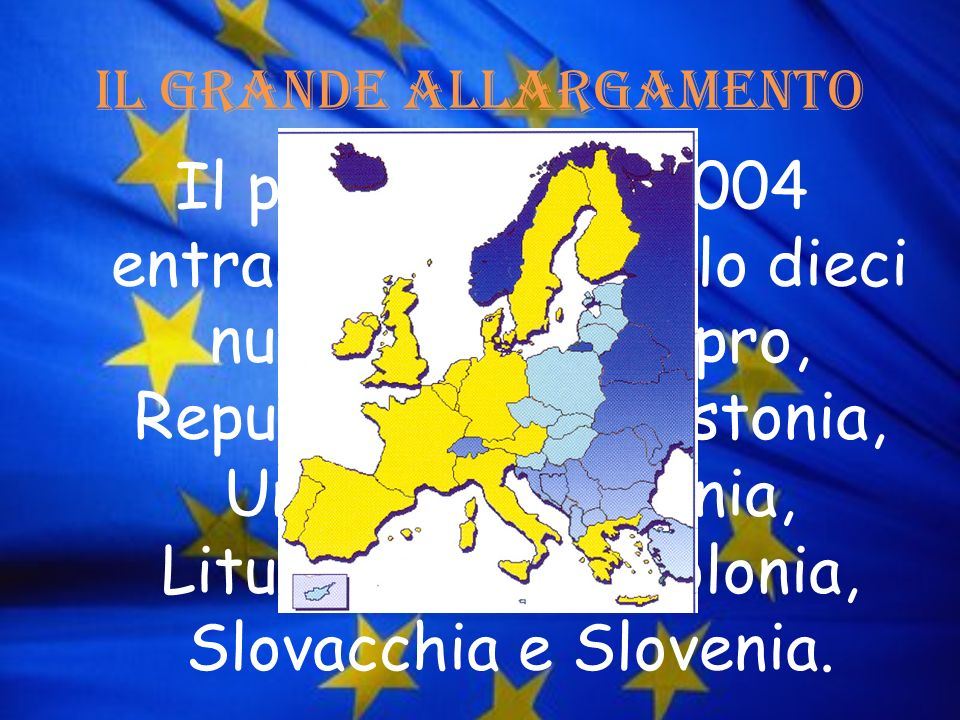 Il grande allargamento Il primo maggio 2004 entrano a pieno titolo dieci nuovi membri: Cipro, Repubblica Ceca, Estonia, Ungheria, Lettonia, Lituania,