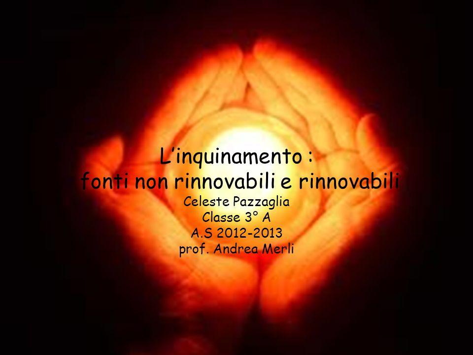 Linquinamento : fonti non rinnovabili e rinnovabili Celeste Pazzaglia Classe 3° A A.S 2012-2013 prof.