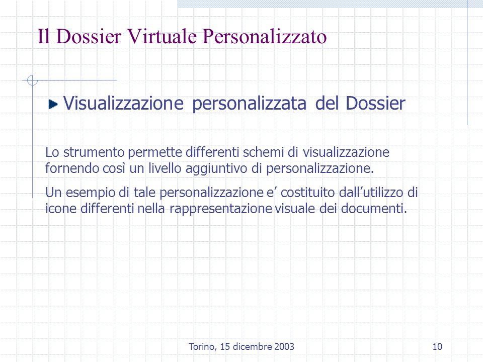 Torino, 15 dicembre 200310 Il Dossier Virtuale Personalizzato Visualizzazione personalizzata del Dossier Lo strumento permette differenti schemi di visualizzazione fornendo così un livello aggiuntivo di personalizzazione.