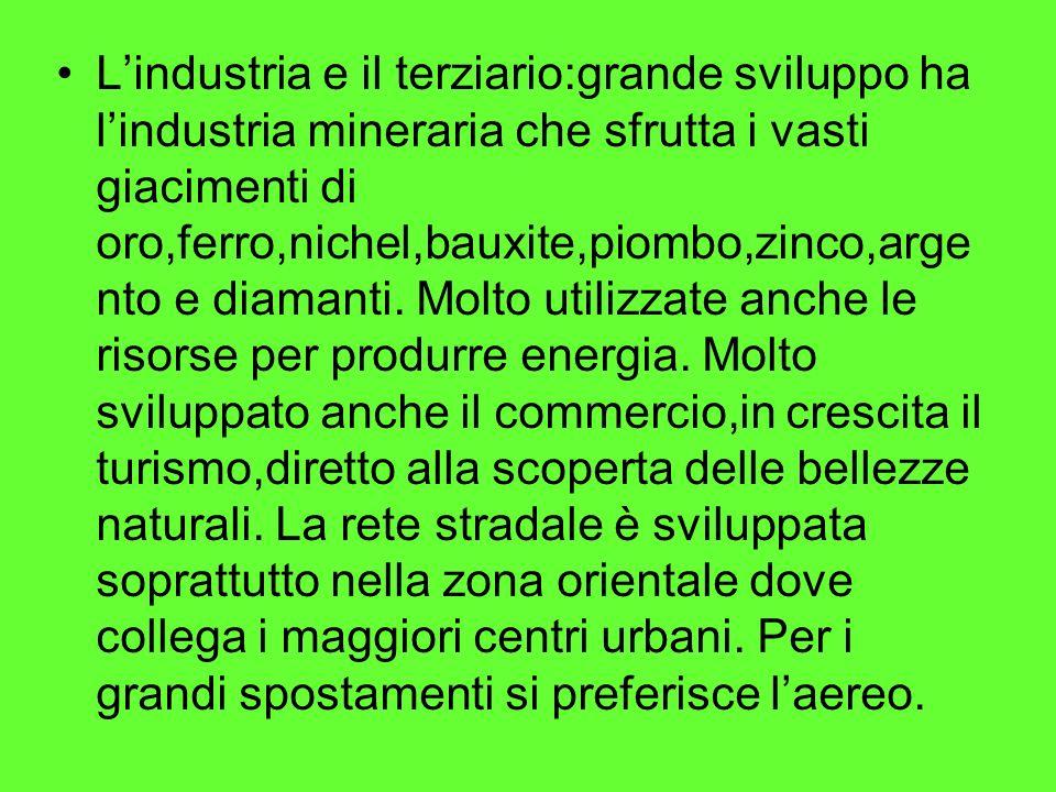 Lindustria e il terziario:grande sviluppo ha lindustria mineraria che sfrutta i vasti giacimenti di oro,ferro,nichel,bauxite,piombo,zinco,arge nto e d