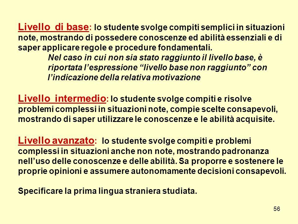 56 Livello di base : lo studente svolge compiti semplici in situazioni note, mostrando di possedere conoscenze ed abilità essenziali e di saper applic