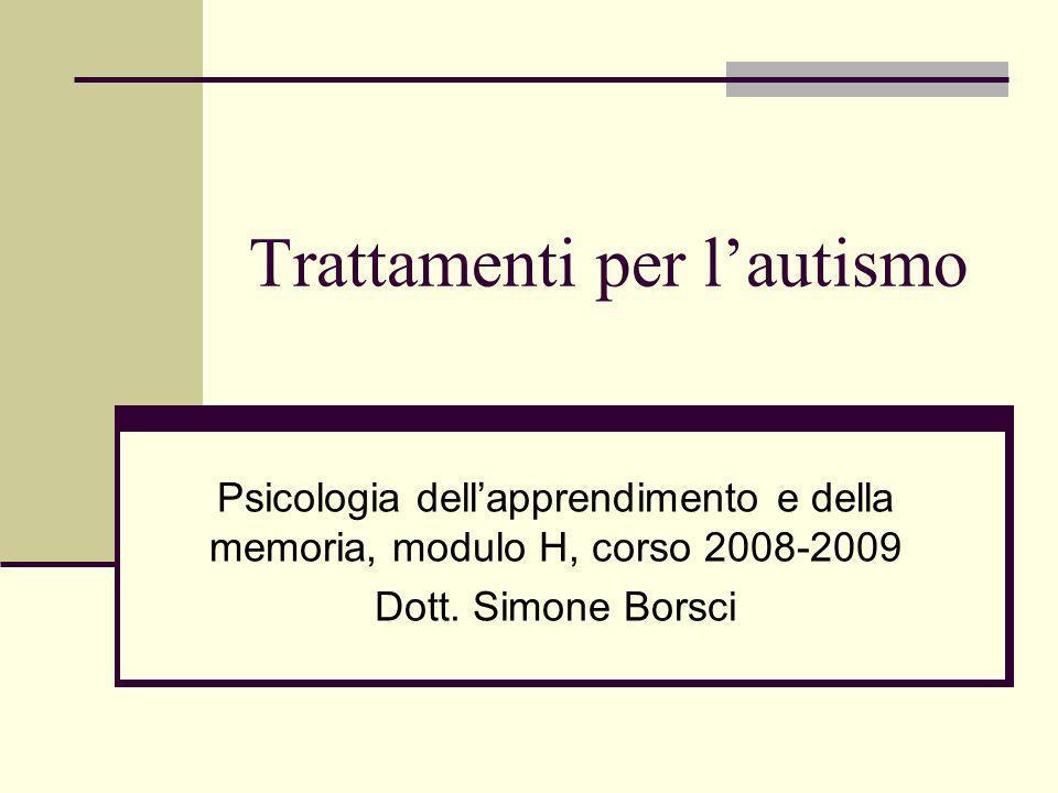 Trattamenti per lautismo Psicologia dellapprendimento e della memoria, modulo H, corso 2008-2009 Dott.