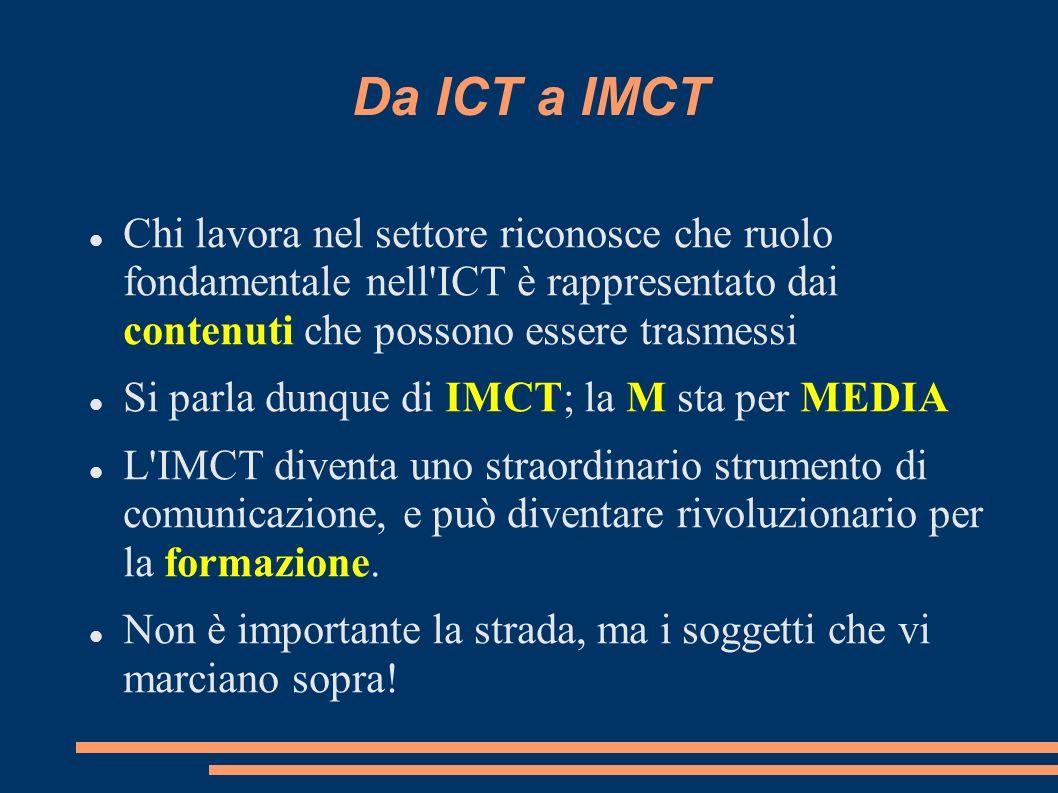 Da ICT a IMCT Chi lavora nel settore riconosce che ruolo fondamentale nell ICT è rappresentato dai contenuti che possono essere trasmessi Si parla dunque di IMCT; la M sta per MEDIA L IMCT diventa uno straordinario strumento di comunicazione, e può diventare rivoluzionario per la formazione.