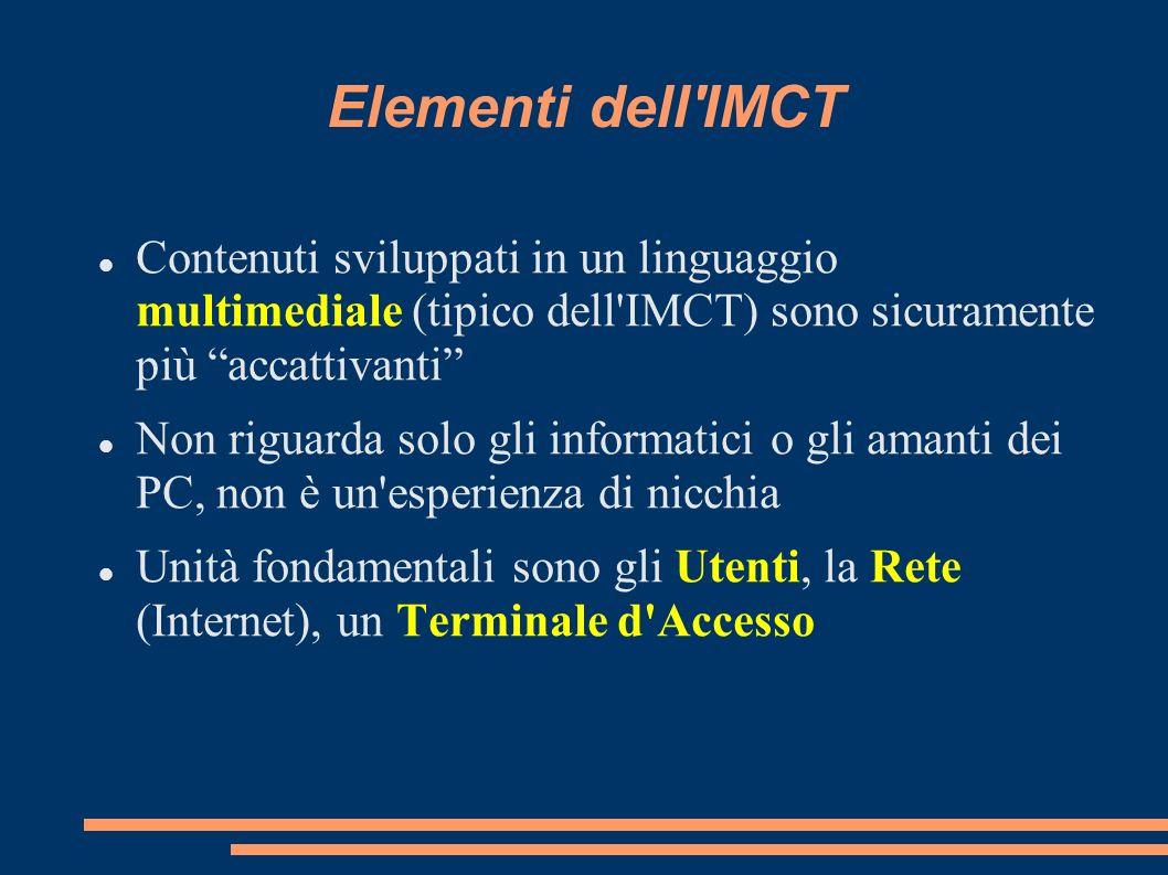 Elementi dell IMCT Contenuti sviluppati in un linguaggio multimediale (tipico dell IMCT) sono sicuramente più accattivanti Non riguarda solo gli informatici o gli amanti dei PC, non è un esperienza di nicchia Unità fondamentali sono gli Utenti, la Rete (Internet), un Terminale d Accesso