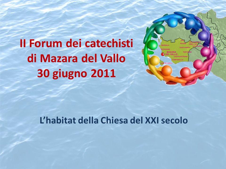 II Forum dei catechisti di Mazara del Vallo 30 giugno 2011 Lhabitat della Chiesa del XXI secolo