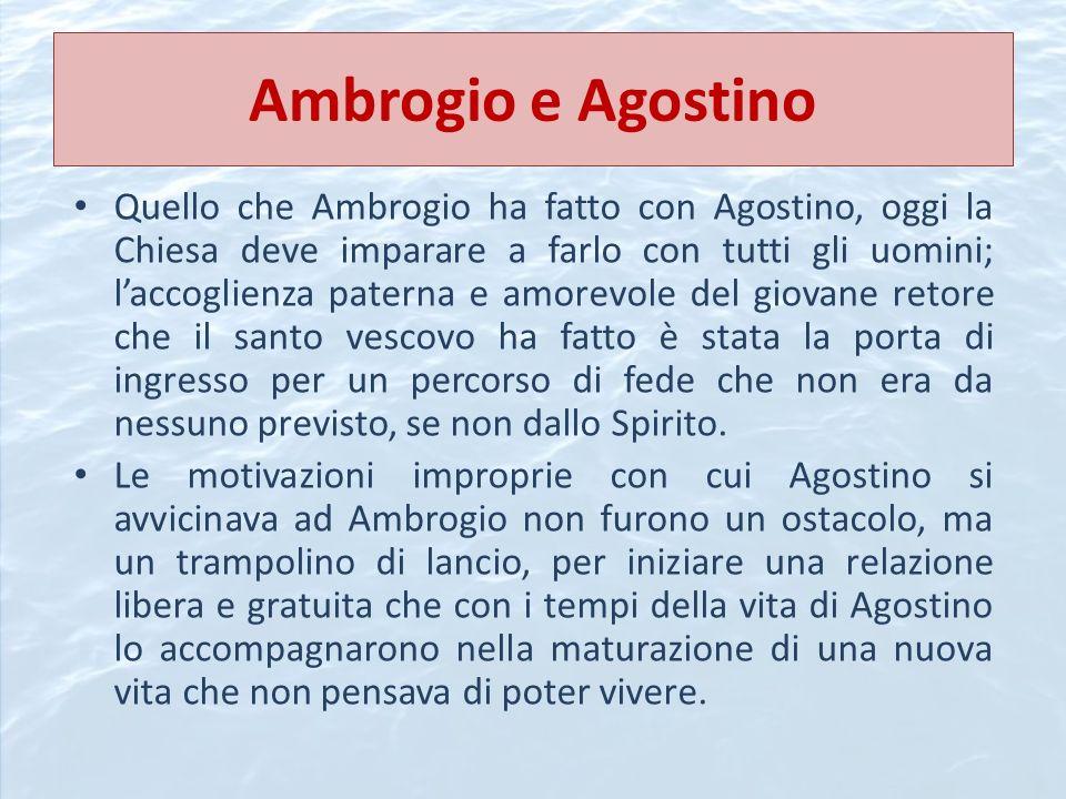 Ambrogio e Agostino Quello che Ambrogio ha fatto con Agostino, oggi la Chiesa deve imparare a farlo con tutti gli uomini; laccoglienza paterna e amore