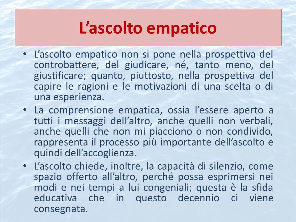 Lascolto empatico Lascolto empatico non si pone nella prospettiva del controbattere, del giudicare, né, tanto meno, del giustificare; quanto, piuttost
