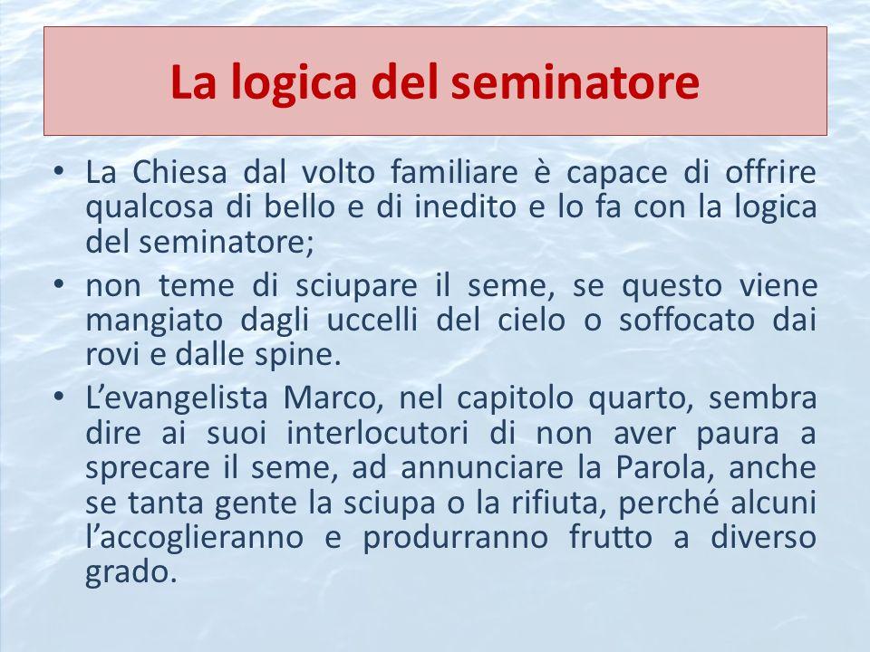 La logica del seminatore La Chiesa dal volto familiare è capace di offrire qualcosa di bello e di inedito e lo fa con la logica del seminatore; non te