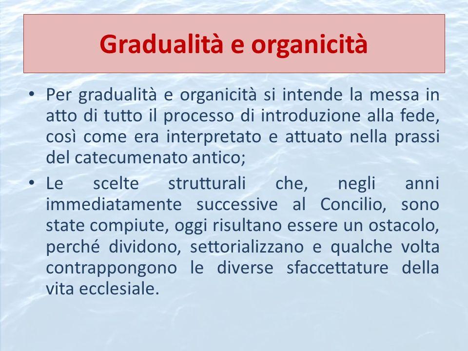 Gradualità e organicità Per gradualità e organicità si intende la messa in atto di tutto il processo di introduzione alla fede, così come era interpre