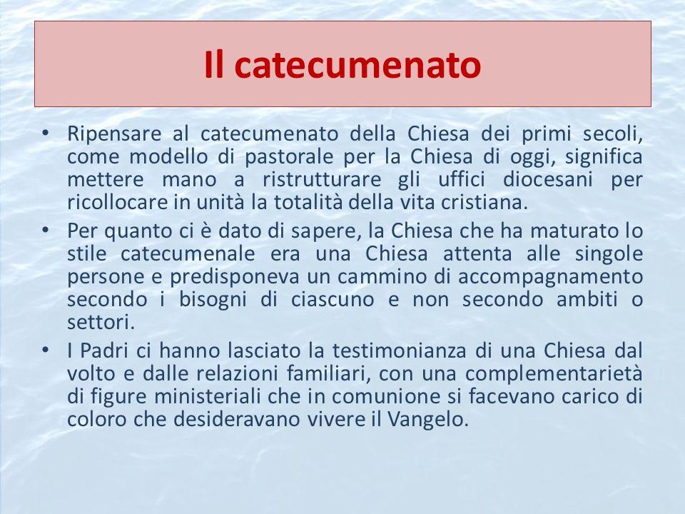 Il catecumenato Ripensare al catecumenato della Chiesa dei primi secoli, come modello di pastorale per la Chiesa di oggi, significa mettere mano a ris