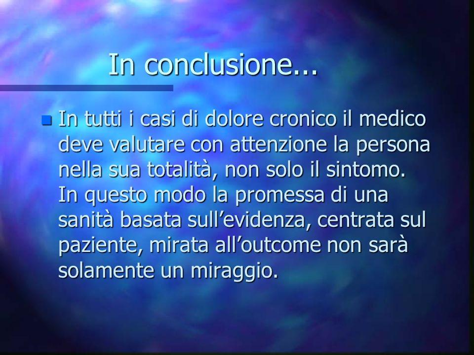 In conclusione... n In tutti i casi di dolore cronico il medico deve valutare con attenzione la persona nella sua totalità, non solo il sintomo. In qu