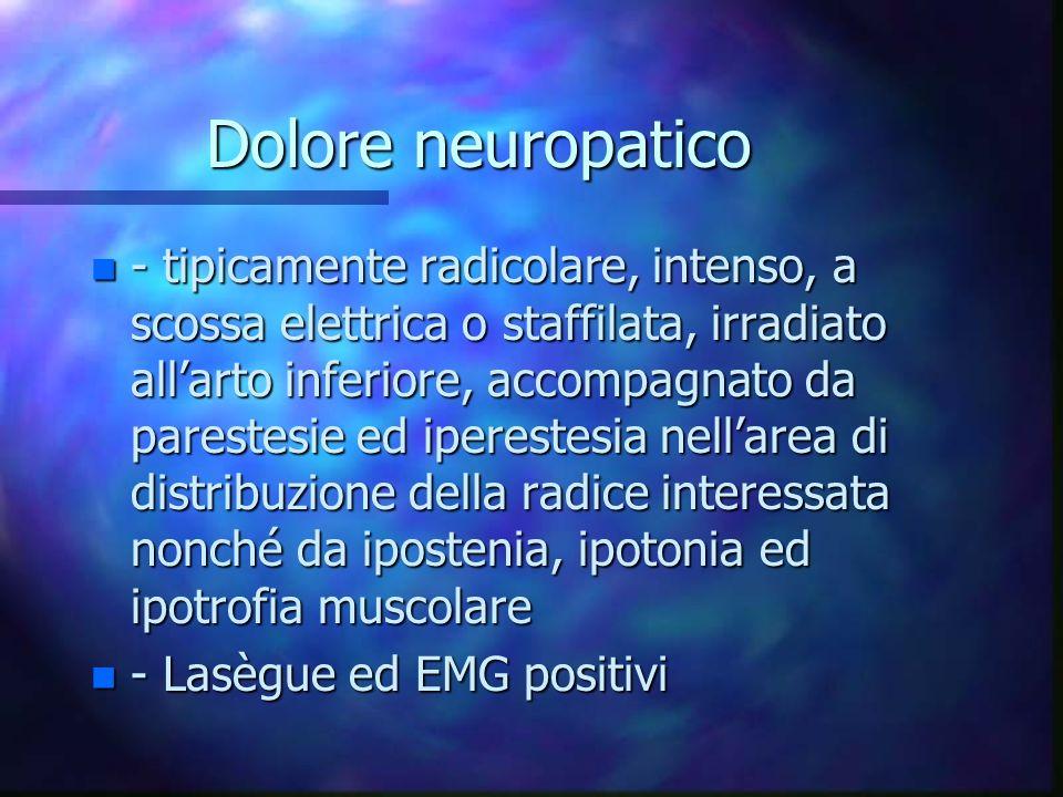 Dolore neuropatico n - tipicamente radicolare, intenso, a scossa elettrica o staffilata, irradiato allarto inferiore, accompagnato da parestesie ed ip