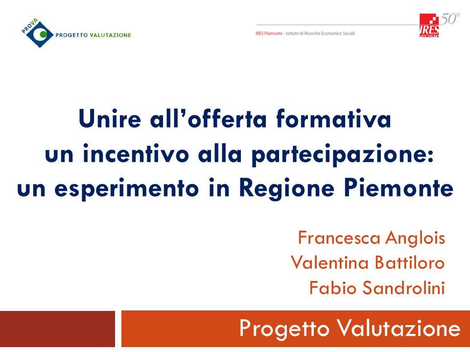 Unire allofferta formativa un incentivo alla partecipazione: un esperimento in Regione Piemonte Progetto Valutazione Francesca Anglois Valentina Batti