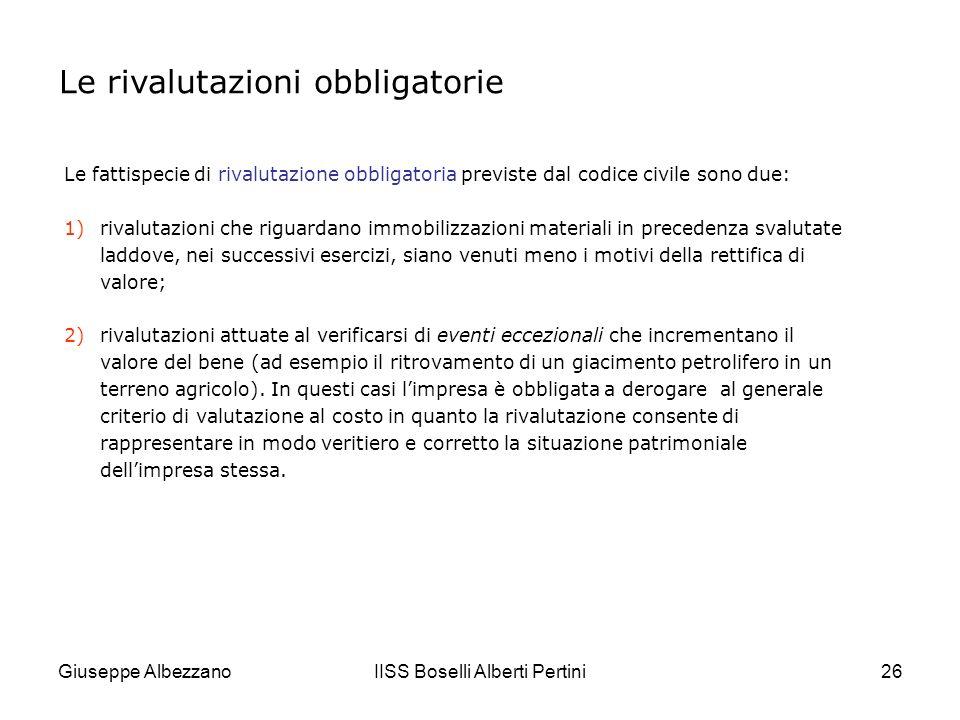 Giuseppe AlbezzanoIISS Boselli Alberti Pertini27 Sono,invece,facoltative le rivalutazioni monetarie degli elementi patrimoniali il cui valore risulta inadeguato a causa dellinflazione, che rende i valori storici lontani dai valori effettivi.